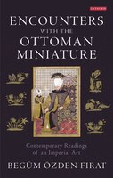 Encounters with the Ottoman Miniature: Contemporary Readings of an Imperial Art