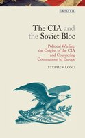 The CIA and the Soviet Bloc: Political Warfare, the Origins of the CIA and Countering Communism in Europe
