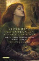 Victorian Christianity At The Fin De Siècle: The Culture Of English Religion In A Decadent Age