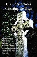 G K Chesterton's Christian Writings (unabridged): Everlasting Man, Orthodoxy, Heretics, St Francis of Assisi, St. Thomas