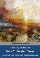 The Complete Plays of John Millington Synge: In the Shadow of the Glen, Riders to the Sea, The Well of the Saints, The Playboy of