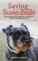 Saving Susie-belle: Rescued From The Horrors Of A Puppy Farm, One Dog's Uplifting True Story
