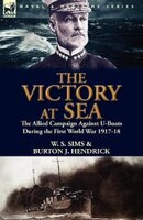 The Victory At Sea: The Allied Campaign Against U-boats During The First World War 1917-18