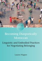 Becoming Diasporically Moroccan: Linguistic and Embodied Practices for Negotiating Belonging