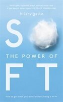The Power Of Soft: How To Get What You Want And Not Be A ****