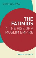 The Fatimids: 1 - The Rise Of A Muslim Dynasty (909 - 969)