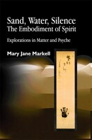 Sand, Water, Silence - The Embodiment Of Spirit: Explorations in Matter and Psyche
