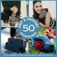 50 Knit & Crochet Accessories: Go From Beginner To Expert With Easy Bags, Mittens, Socks And Hats