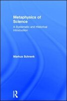 Metaphysics of Science: A Systematic And Historical Introduction