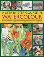 A Step-by-step Course In Watercolour: A Practical Guide To Techniques, With Inspirational Projects For Landscapes, Fruits, Flowers