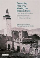 Governing Property, Making The Modern State: Law, Administration And Production In Ottoman Syria