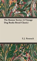 The Boston Terrier (a Vintage Dog Books Breed Classic)