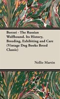 Borzoi - The Russian Wolfhound. Its History, Breeding, Exhibiting And Care (vintage Dog Books Breed
