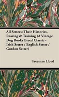 All Setters: Their Histories, Rearing & Training (A Vintage Dog Books Breed Classic - Irish Setter / English Set