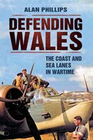 Defending Wales: The Coast And Sea Lanes In Wartime