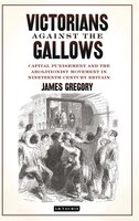 Victorians Against the Gallows: Capital Punishment and the Abolitionist Movement in Nineteenth Century Britain