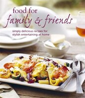 Food For Family & Friends: Simply delicious recipes for entertaining at home