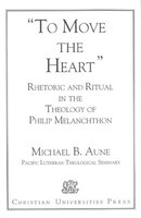 Rhetoric and Ritual in the Theology of Philip Melanchthon: 'To Move the Heart' - Michael B. Aune