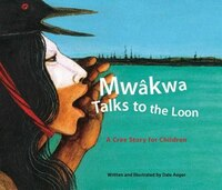Mwakwa Talks To The Loon: A Cree Story for Children