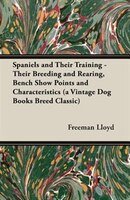 Spaniels and Their Training - Their Breeding and Rearing, Bench Show Points and Characteristics (a Vintage Dog Books Breed Classic