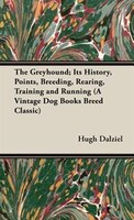 The Greyhound; Its History, Points, Breeding, Rearing, Training and Running (A Vintage Dog Books Breed Classic)
