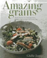 Amazing Grains: From Classic To Contemporary, Wholesome Recipes For Every Day