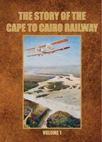 The Story Of The Cape To Cairo Railway. Volume 1