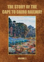 The Story Of The Cape To Cairo Railway. Volume 2