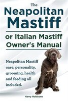 The Neapolitan Mastiff or Italian Mastiff Owner's Manual. Neapolitan Mastiff care, personality, grooming, health and