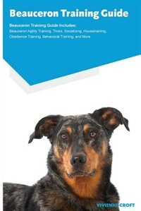 Beauceron Training Guide Beauceron Training Guide Includes: Beauceron Agility Training, Tricks, Socializing, Housetraining, Obedie