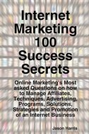Internet Marketing 100 Success Secrets - Online Marketing's Most Asked Questions On How To Manage Affiliates, Techniques,