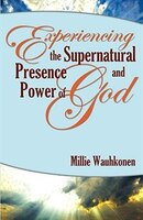 Experiencing The Supernatural Presence And Power Of God