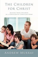 The Children for Christ: Raising Your Children in a Consecrated Christian Home