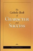 The Catholic Book Of Character And Success:  For Young Persons Seeking Lasting Happiness And Spiritual Wealth