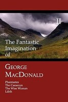 The Fantastic Imagination of George MacDonald, Volume II: Phantastes, The Carasoyn, The Wise Woman, Lilith