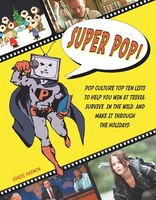 Super Pop!: Pop Culture Top Ten Lists to Help You Win at Trivia, Survive in the Wild, and Make It Through the H