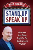 Walt Grassl's Stand Up & Speak Up: Overcome Your Stage Fright So You Can Overcome Any Fear