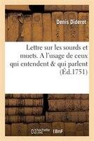Lettre Sur Les Sourds Et Muets. A L'Usage de Ceux Qui Entendent Qui Parlent. Avec Des Additions