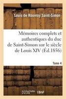 Memoires Complets Et Authentiques Du Duc de Saint-Simon. T. 4