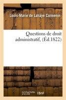 Questions de Droit Administratif, (Ed.1822) - Cormenin L. M., Louis-Marie De LaHaye Cormenin