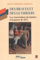 Des Braves et des Guerriers - Les amérindiens du Québec ...: Les Amérindiens du Québec et la guerre de 1812