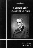 Baudelaire, le monde va finir - André Hirt