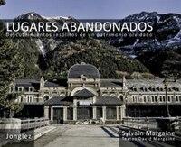 Lugares Abandonados: Descubrimientos insolitos de un patrimonio olvidado - Sylvain Margaine