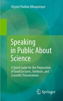 Speaking in Public About Science: A Quick Guide for the Preparation of Good Lectures, Seminars, and Scientific Presentations