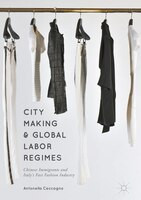 City Making And Global Labor Regimes: Chinese Immigrants And Italy's Fast Fashion Industry