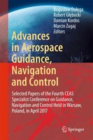 Advances In Aerospace Guidance, Navigation And Control: Selected Papers Of The Fourth Ceas Specialist Conference On Guidance, Navi
