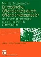 Europäische Öffentlichkeit Durch Öffentlichkeitsarbeit?: Die Informationspolitik Der Europäischen Kommission