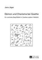 Daemon und Charisma bei Goethe: Ein zentrales Begriffsfeld in Goethes spaetem Weltbild