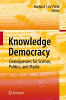 Knowledge Democracy: Consequences for Science, Politics, and Media
