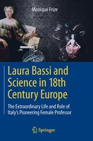 Laura Bassi and Science in 18th Century Europe: The Extraordinary Life and Role of Italy's Pioneering Female Professor